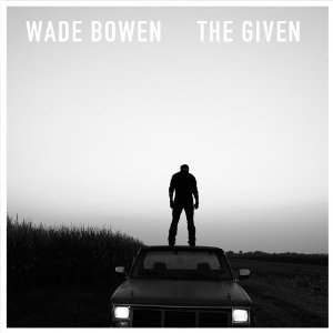 Wade Bowen - The Given (2012) Album Tracklist