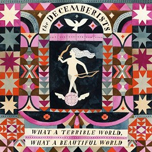 The Decemberists - hat A Terrible World, What A Beautiful Worl